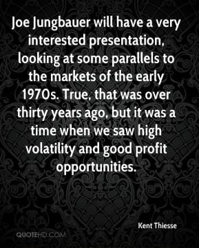 Kent Thiesse  - Joe Jungbauer will have a very interested presentation, looking at some parallels to the markets of the early 1970s. True, that was over thirty years ago, but it was a time when we saw high volatility and good profit opportunities.
