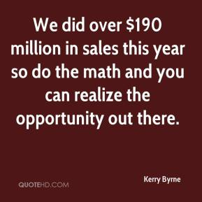 Kerry Byrne  - We did over $190 million in sales this year so do the math and you can realize the opportunity out there.