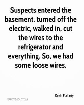 Kevin Flaharty  - Suspects entered the basement, turned off the electric, walked in, cut the wires to the refrigerator and everything. So, we had some loose wires.