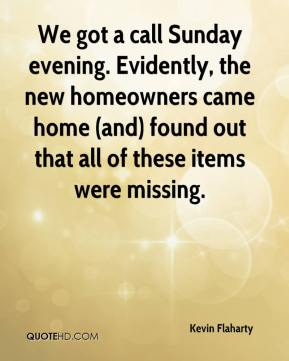 Kevin Flaharty  - We got a call Sunday evening. Evidently, the new homeowners came home (and) found out that all of these items were missing.