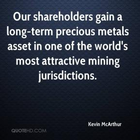 Kevin McArthur  - Our shareholders gain a long-term precious metals asset in one of the world's most attractive mining jurisdictions.