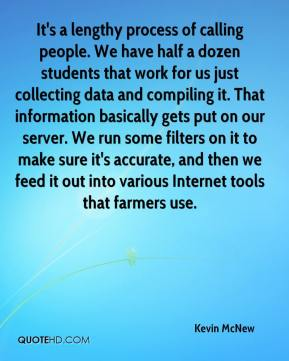 Kevin McNew  - It's a lengthy process of calling people. We have half a dozen students that work for us just collecting data and compiling it. That information basically gets put on our server. We run some filters on it to make sure it's accurate, and then we feed it out into various Internet tools that farmers use.