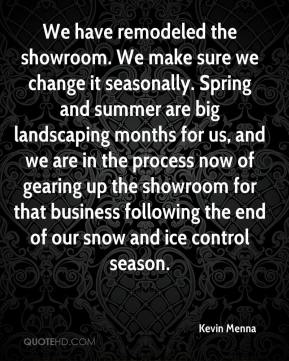 Kevin Menna  - We have remodeled the showroom. We make sure we change it seasonally. Spring and summer are big landscaping months for us, and we are in the process now of gearing up the showroom for that business following the end of our snow and ice control season.