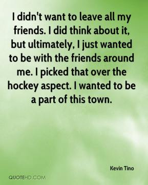 Kevin Tino  - I didn't want to leave all my friends. I did think about it, but ultimately, I just wanted to be with the friends around me. I picked that over the hockey aspect. I wanted to be a part of this town.