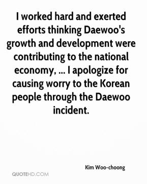 Kim Woo-choong  - I worked hard and exerted efforts thinking Daewoo's growth and development were contributing to the national economy, ... I apologize for causing worry to the Korean people through the Daewoo incident.