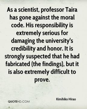 Kimihiko Hirao  - As a scientist, professor Taira has gone against the moral code. His responsibility is extremely serious for damaging the university's credibility and honor. It is strongly suspected that he had fabricated (the findings), but it is also extremely difficult to prove.