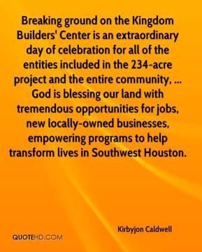 Kirbyjon Caldwell  - Breaking ground on the Kingdom Builders' Center is an extraordinary day of celebration for all of the entities included in the 234-acre project and the entire community, ... God is blessing our land with tremendous opportunities for jobs, new locally-owned businesses, empowering programs to help transform lives in Southwest Houston.