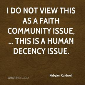 Kirbyjon Caldwell  - I do not view this as a faith community issue, ... This is a human decency issue.