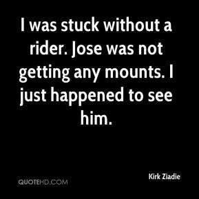 Kirk Ziadie  - I was stuck without a rider. Jose was not getting any mounts. I just happened to see him.