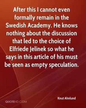 Knut Ahnlund  - After this I cannot even formally remain in the Swedish Academy. He knows nothing about the discussion that led to the choice of Elfriede Jelinek so what he says in this article of his must be seen as empty speculation.