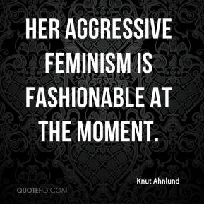 Knut Ahnlund  - Her aggressive feminism is fashionable at the moment.