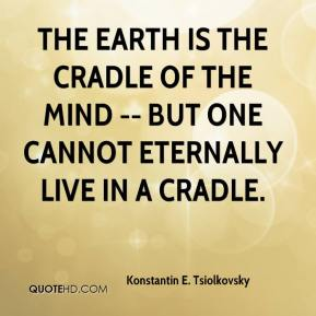 Konstantin E. Tsiolkovsky  - The Earth is the Cradle of the Mind -- but one cannot eternally live in a cradle.