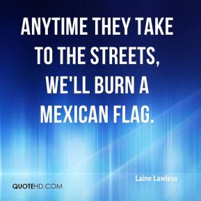 Laine Lawless  - Anytime they take to the streets, we'll burn a Mexican flag.
