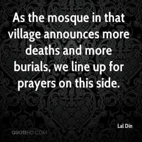 Lal Din  - As the mosque in that village announces more deaths and more burials, we line up for prayers on this side.