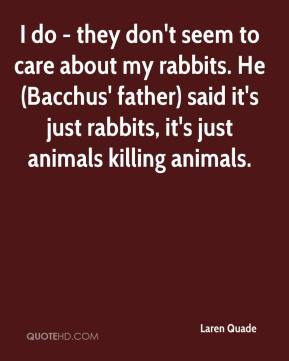 Laren Quade  - I do - they don't seem to care about my rabbits. He (Bacchus' father) said it's just rabbits, it's just animals killing animals.