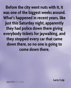 Larry Culp  - Before the city went nuts with it, it was one of the biggest weeks around. What's happened in recent years, like just this Saturday night, apparently they had police down there giving everybody tickets for jaywalking, and they stopped every car that came down there, so no one is going to come down there.
