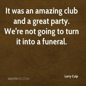 It was an amazing club and a great party. We're not going to turn it into a funeral.