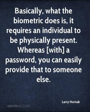 Larry Hornak  - Basically, what the biometric does is, it requires an individual to be physically present. Whereas [with] a password, you can easily provide that to someone else.