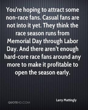 Larry Mattingly  - You're hoping to attract some non-race fans. Casual fans are not into it yet. They think the race season runs from Memorial Day through Labor Day. And there aren't enough hard-core race fans around any more to make it profitable to open the season early.
