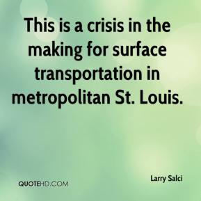 Larry Salci  - This is a crisis in the making for surface transportation in metropolitan St. Louis.