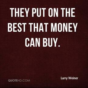 Larry Weiner  - They put on the best that money can buy.