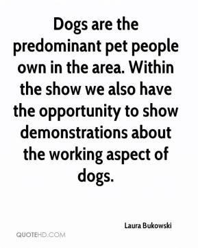 Laura Bukowski  - Dogs are the predominant pet people own in the area. Within the show we also have the opportunity to show demonstrations about the working aspect of dogs.