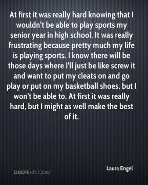 Laura Engel  - At first it was really hard knowing that I wouldn't be able to play sports my senior year in high school. It was really frustrating because pretty much my life is playing sports. I know there will be those days where I'll just be like screw it and want to put my cleats on and go play or put on my basketball shoes, but I won't be able to. At first it was really hard, but I might as well make the best of it.