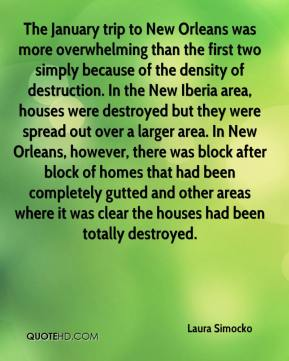 Laura Simocko  - The January trip to New Orleans was more overwhelming than the first two simply because of the density of destruction. In the New Iberia area, houses were destroyed but they were spread out over a larger area. In New Orleans, however, there was block after block of homes that had been completely gutted and other areas where it was clear the houses had been totally destroyed.