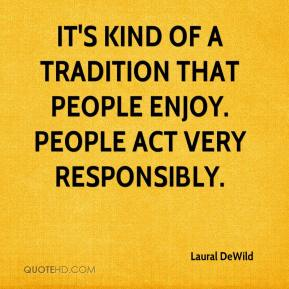 Laural DeWild  - It's kind of a tradition that people enjoy. People act very responsibly.