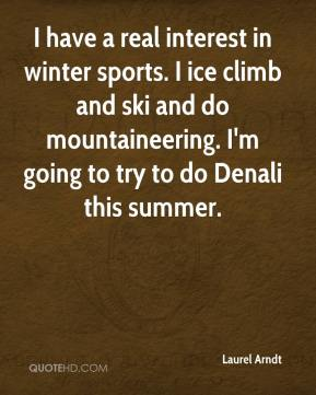 Laurel Arndt  - I have a real interest in winter sports. I ice climb and ski and do mountaineering. I'm going to try to do Denali this summer.