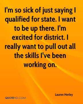 Lauren Herley  - I'm so sick of just saying I qualified for state. I want to be up there. I'm excited for district. I really want to pull out all the skills I've been working on.