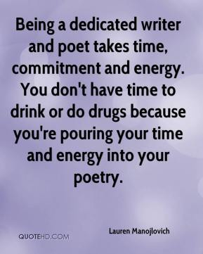 Lauren Manojlovich  - Being a dedicated writer and poet takes time, commitment and energy. You don't have time to drink or do drugs because you're pouring your time and energy into your poetry.