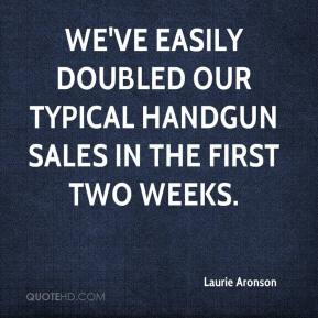 Laurie Aronson  - We've easily doubled our typical handgun sales in the first two weeks.