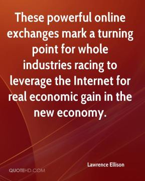 Lawrence Ellison  - These powerful online exchanges mark a turning point for whole industries racing to leverage the Internet for real economic gain in the new economy.