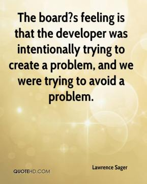 Lawrence Sager  - The board?s feeling is that the developer was intentionally trying to create a problem, and we were trying to avoid a problem.