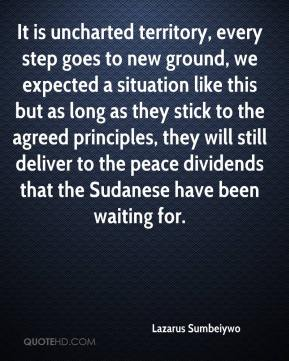 Lazarus Sumbeiywo  - It is uncharted territory, every step goes to new ground, we expected a situation like this but as long as they stick to the agreed principles, they will still deliver to the peace dividends that the Sudanese have been waiting for.