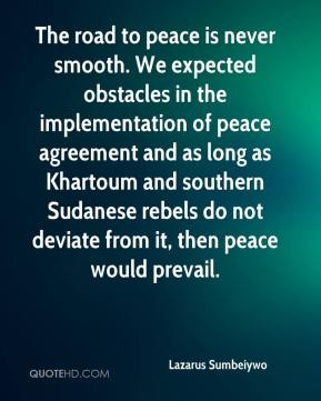 Lazarus Sumbeiywo  - The road to peace is never smooth. We expected obstacles in the implementation of peace agreement and as long as Khartoum and southern Sudanese rebels do not deviate from it, then peace would prevail.