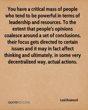 You have a critical mass of people who tend to be powerful in terms of leadership and resources. To the extent that people's opinions coalesce around a set of conclusions, their focus gets directed to certain issues and it may in fact affect thinking and ultimately, in some very decentralized way, actual actions.