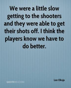 Lee Okuja  - We were a little slow getting to the shooters and they were able to get their shots off. I think the players know we have to do better.