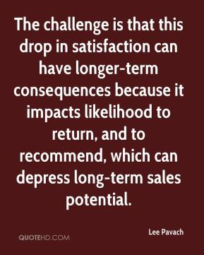 Lee Pavach  - The challenge is that this drop in satisfaction can have longer-term consequences because it impacts likelihood to return, and to recommend, which can depress long-term sales potential.