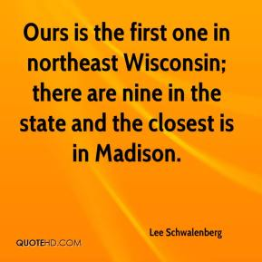 Lee Schwalenberg  - Ours is the first one in northeast Wisconsin; there are nine in the state and the closest is in Madison.