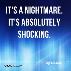 Leigh Goodwyn  - It's a nightmare. It's absolutely shocking.