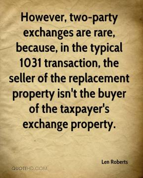 Len Roberts  - However, two-party exchanges are rare, because, in the typical 1031 transaction, the seller of the replacement property isn't the buyer of the taxpayer's exchange property.
