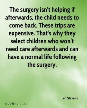 Len Stevens  - The surgery isn't helping if afterwards, the child needs to come back. These trips are expensive. That's why they select children who won't need care afterwards and can have a normal life following the surgery.