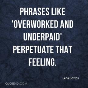 Lena Bottos  - Phrases like 'overworked and underpaid' perpetuate that feeling.