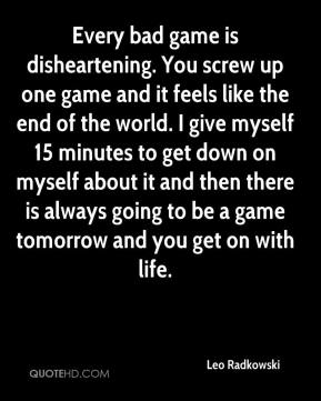Leo Radkowski  - Every bad game is disheartening. You screw up one game and it feels like the end of the world. I give myself 15 minutes to get down on myself about it and then there is always going to be a game tomorrow and you get on with life.