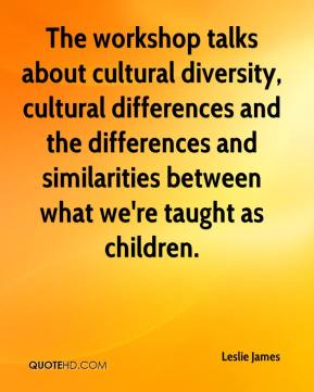 Leslie James  - The workshop talks about cultural diversity, cultural differences and the differences and similarities between what we're taught as children.