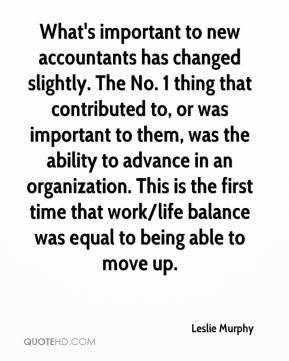 Leslie Murphy  - What's important to new accountants has changed slightly. The No. 1 thing that contributed to, or was important to them, was the ability to advance in an organization. This is the first time that work/life balance was equal to being able to move up.