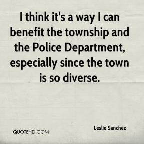 Leslie Sanchez  - I think it's a way I can benefit the township and the Police Department, especially since the town is so diverse.