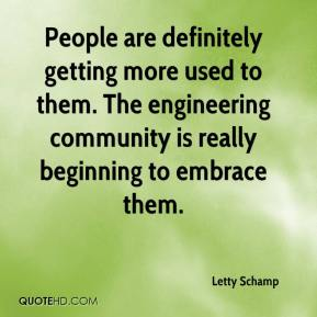 Letty Schamp  - People are definitely getting more used to them. The engineering community is really beginning to embrace them.